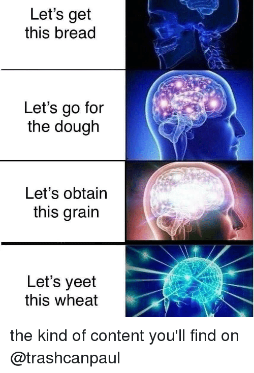 obtain: Let's get  this bread  Let's go for  the dough  Let's obtain  this grain  Let's yeet  this wheat the kind of content you'll find on @trashcanpaul
