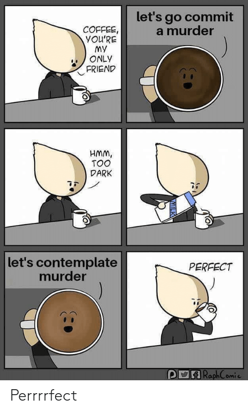 My Only: let's go commit  a murder  COFFEE,  YOU'RE  My  ONLY  FRIEND  HMM,  TOO  DARK  let's contemplate  murder  PERFECT  RaphComie Perrrrfect