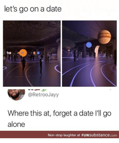 non stop: let's go on a date  @RetrooJayy  Where this at, forget a date I'll go  alone  Non-stop laughter at FUNsubstance.com