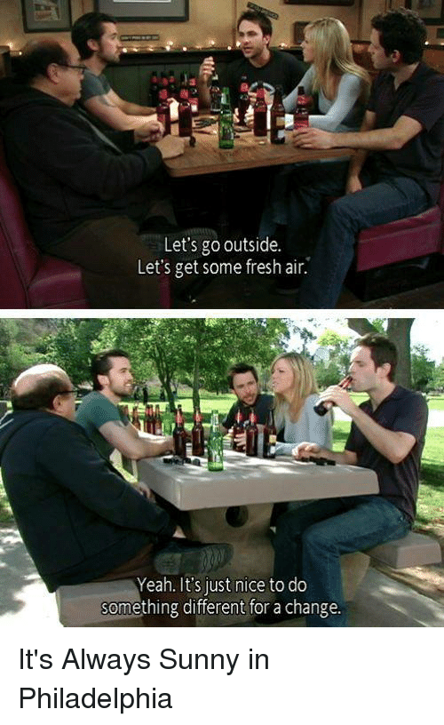 It's Always Sunny in Philadelphia: Let's go outside.  Let's get some fresh air.  Yeah. It's just nice to do  something different for a change. It's Always Sunny in Philadelphia