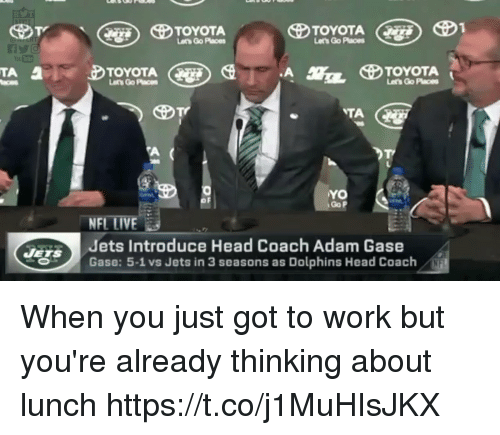 Head Coach: Lets Go Paces  TOYOTA  Lets Go Paces  TOYOTA  Let's Go Places  Go P  NFL LIVE  Jets Introduce Head Coach Adam Gase  Gase: 5-1 vs Jets in 3 seasons as Dolphins Head Coach When you just got to work but you're already thinking about lunch https://t.co/j1MuHIsJKX