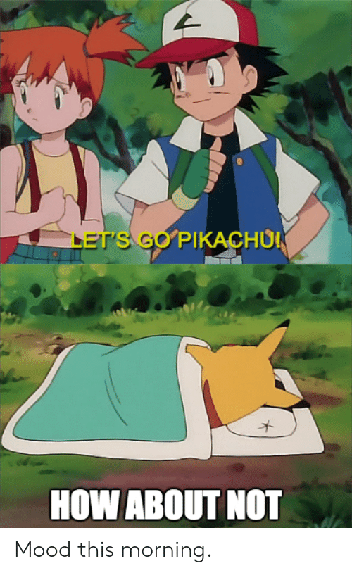 Mood, Pikachu, and Pokemon: LET'S GO PIKACHU  HOW ABOUT NOT Mood this morning.
