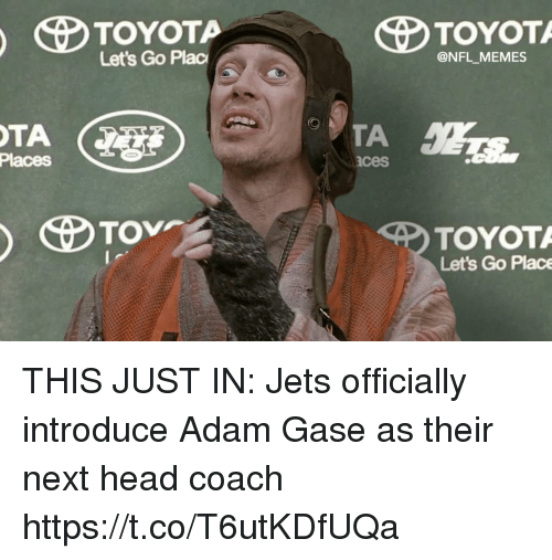 Head Coach: Let's Go Plac  @NFL MEMES  Places  ces  TOYOT  Let's Go Place THIS JUST IN: Jets officially introduce Adam Gase as their next head coach https://t.co/T6utKDfUQa
