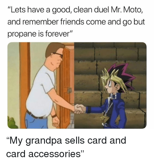 """Friends, Grandpa, and Forever: """"Lets have a good, clean duel Mr. Moto,  and remember friends come and go but  propane is forever"""" """"My grandpa sells card and card accessories"""""""