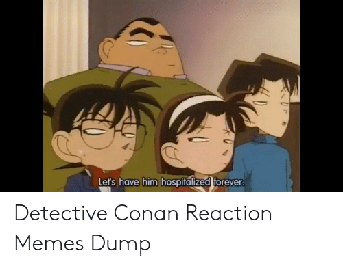 conan: Let's have him hospitalized forever. Detective Conan Reaction Memes Dump