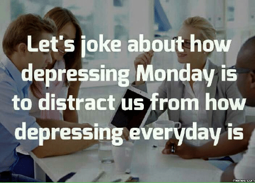 Distracte: Let's joke about how  depressing Monday is  to distract us from how  depressing everyday is  COM
