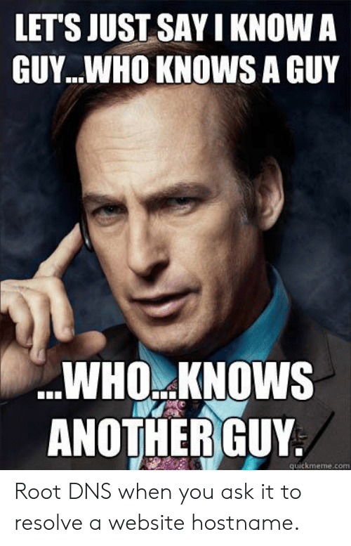 Another, Ask, and Website: LET'S JUST SAY I KNOW A  GUY..WHO KNOWS A GUY  WHO KNOWS  ANOTHER GUY  guickmeme.com Root DNS when you ask it to resolve a website hostname.
