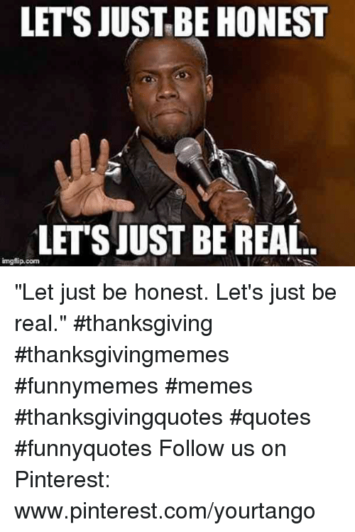 """Memes, Thanksgiving, and Pinterest: LET'S JUSTBE HONEST  LETSJUST BE REAL  imgflip.conm """"Let just be honest. Let's just be real."""" #thanksgiving #thanksgivingmemes #funnymemes #memes #thanksgivingquotes #quotes #funnyquotes Follow us on Pinterest: www.pinterest.com/yourtango"""