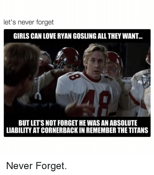 Remember the Titans: let's never forget  GIRLS CAN LOVE RYAN GOSLING ALL THEY WANT...  BUT LETS NOT FORGET HE WAS AN ABSOLUTE  LIABILITY ATCORNERBACKIN REMEMBER THE TITANS Never Forget.