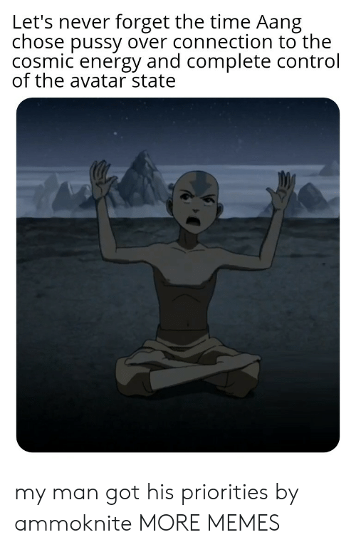 Aang: Let's never forget the time Aang  chose pussy over connection to the  cosmic energy and complete control  of the avatar state my man got his priorities by ammoknite MORE MEMES