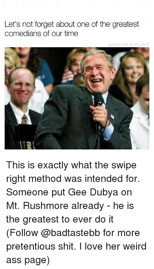 methodical: Let's not forget about one of the greatest  comedians of our time  acoolest kid on the block This is exactly what the swipe right method was intended for. Someone put Gee Dubya on Mt. Rushmore already - he is the greatest to ever do it (Follow @badtastebb for more pretentious shit. I love her weird ass page)
