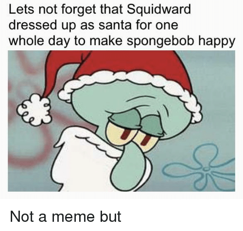 Meme, SpongeBob, and Squidward: Lets not forget that Squidward  dressed up as santa for one  whole day to make spongebob happy Not a meme but