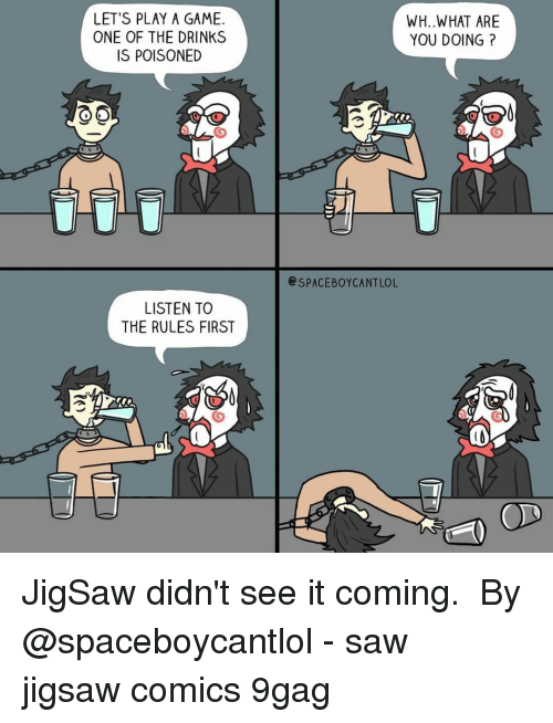 lets play: LET'S PLAY A GAME.  ONE OF THE DRINKS  IS POISONED  WH..WHAT ARE  YOU DOING?  SPACEBOYCANTLOL  LISTEN TO  THE RULES FIRST JigSaw didn't see it coming. ⠀ By @spaceboycantlol⠀ -⠀ saw jigsaw comics 9gag