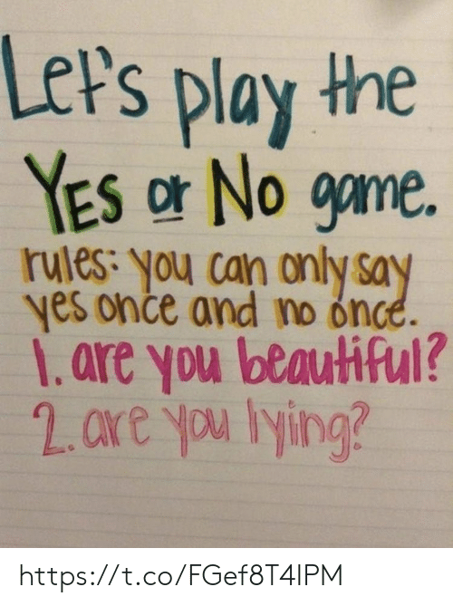 lets play: Let's play the  YES or No game.  rules: you can only say  yes once and no once.  1.are you beautiful?  2. are you lying? https://t.co/FGef8T4IPM