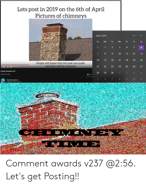 Confused Meme: Lets post in 2019 on the 6th of April  Pictures of chimneys  April 2019  Su  Mo  Tu  Th  311  9 10 11 12 13  14 15 16 17 18 19 20  21 22 23 24 25 26 27  28 29 30  People will forget that this post was made  and they will be confused  Meme Awards v237  1 2 3  630,154 views  9 10 11  Comment Awards  Oct 12, 2018 Comment awards v237 @2:56. Let's get Posting!!