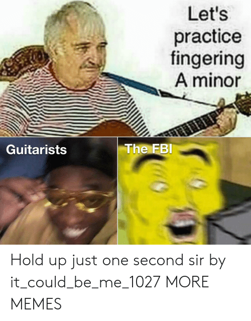 Dank, Fbi, and Memes: Let's  practice  fingering  A minor  The FBI  Guitarists Hold up just one second sir by it_could_be_me_1027 MORE MEMES
