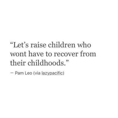 """pam: """"Let's raise children who  wont have to recover from  their childhoods.""""  05  Pam Leo (via lazypacific)"""