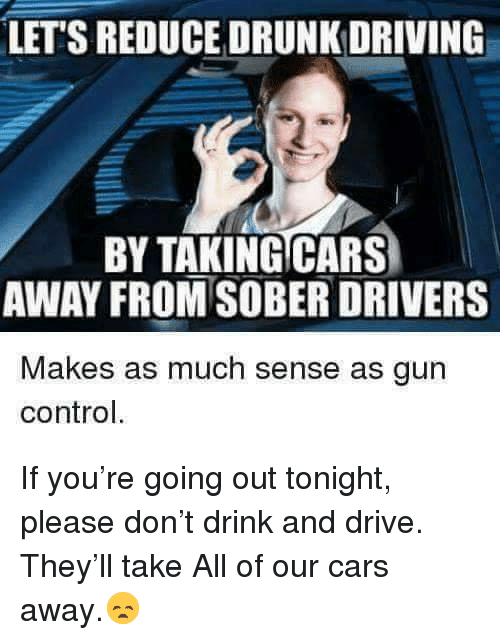 Cars, Driving, and Drunk: LET'S REDUCE DRUNK DRIVING  BY TAKINGCARS  AWAY FROM SOBER DRIVERS  Makes as much sense as gun  control. If you're going out tonight, please don't drink and drive. They'll take All of our cars away.😞