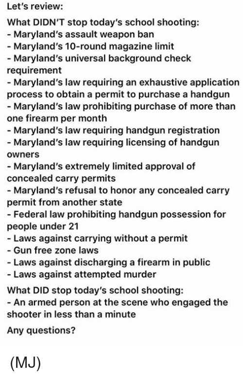 Memes, School, and Free: Let's review:  What DIDN'T stop today's school shooting:  - Maryland's assault weapon ban  Maryland's 10-round magazine limit  - Maryland's universal background check  requirement  - Maryland's law requiring an exhaustive application  process to obtain a permit to purchase a handgun  - Maryland's law prohibiting purchase of more than  one firearm per month  - Maryland's law requiring handgun registration  - Maryland's law requiring licensing of handgun  ownerS  - Maryland's extremely limited approval of  concealed carry permits  - Maryland's refusal to honor any concealed carry  permit from another state  - Federal law prohibiting handgun possession for  people under 21  - Laws against carrying without a permit  Gun free zone laws  - Laws against discharging a firearm in public  Laws against attempted murder  What DID stop today's school shooting:  - An armed person at the scene who engaged the  shooter in less than a minute  Any questions? (MJ)