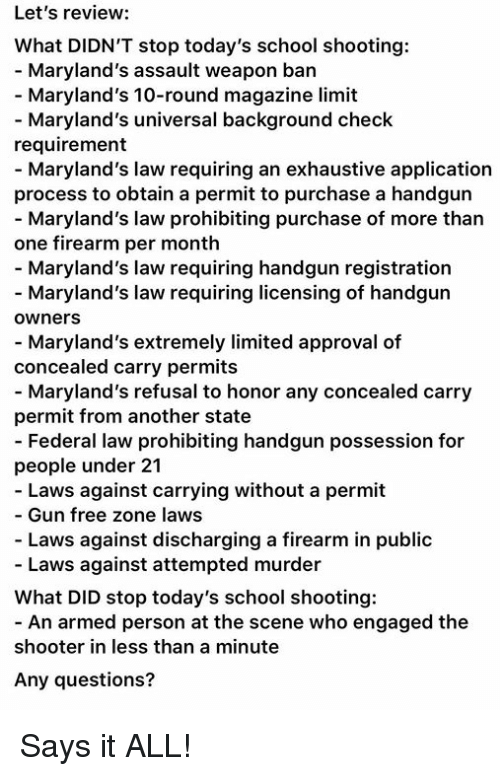 Memes, School, and Free: Let's review:  What DIDN'T stop today's school shooting:  - Maryland's assault weapon ban  - Maryland's 10-round magazine limit  Maryland's universal background check  requirement  - Maryland's law requiring an exhaustive application  process to obtain a permit to purchase a handgun  Maryland's law prohibiting purchase of more than  one firearm per month  - Maryland's law requiring handgun registration  Maryland's law requiring licensing of handgun  owners  - Maryland's extremely limited approval of  concealed carry permits  Maryland's refusal to honor any concealed carry  permit from another state  - Federal law prohibiting handgun possession for  people under 21  Laws against carrying without a permit  - Gun free zone laws  - Laws against discharging a firearm in public  - Laws against attempted murder  What DID stop today's school shooting:  - An armed person at the scene who engaged the  shooter in less than a minute  Any questions? Says it ALL!