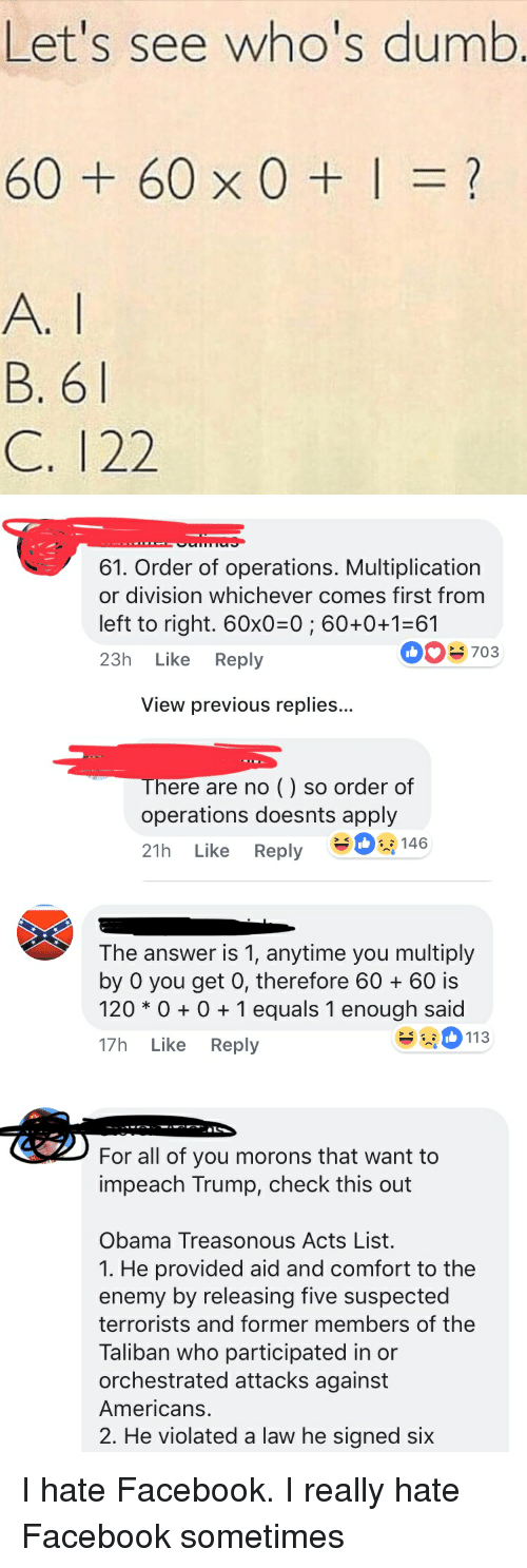 facepalm: Let's see who's dumb  60+60x0+1=?  B. 6  C. 122   61. Order of operations. Multiplication  or division whichever comes first from  left to right. 60x0-0; 60+0+1-61  23h Like Reply  0703  View previous replies...  There are no () so order of  operations doesnts apply  21h Like Reply -   The answer is 1, anytime you multiply  by 0 you get 0, therefore 6060 is  120 * 01 equals 1 enough said  17h Like Reply  113   For all of you morons that want to  impeach Trump, check this out  Obama Treasonous Acts List.  1. He provided aid and comfort to the  enemy by releasing five suspected  terrorists and former members of the  Taliban who participated in or  orchestrated attacks against  Americans.  2. He violated a law he signed six I hate Facebook. I really hate Facebook sometimes