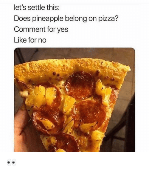 Funny, Pizza, and Pineapple: let's settle this  Does pineapple belong on pizza?  Comment for yes  Like for no 👀