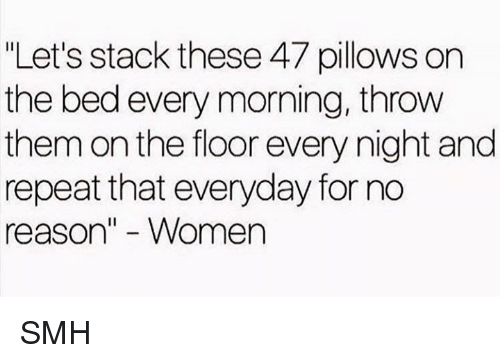 """Dank, Smh, and Women: """"Let's stack these 47 pillows on  the bed every morning, throw  them on the floor every night and  repeat that everyday for no  reason"""" - Women SMH"""