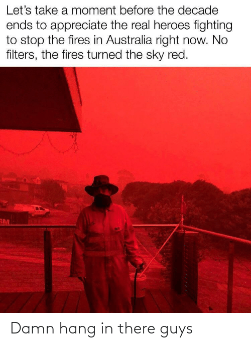 Ends: Let's take a moment before the decade  ends to appreciate the real heroes fighting  to stop the fires in Australia right now. No  filters, the fires turned the sky red.  RM Damn hang in there guys