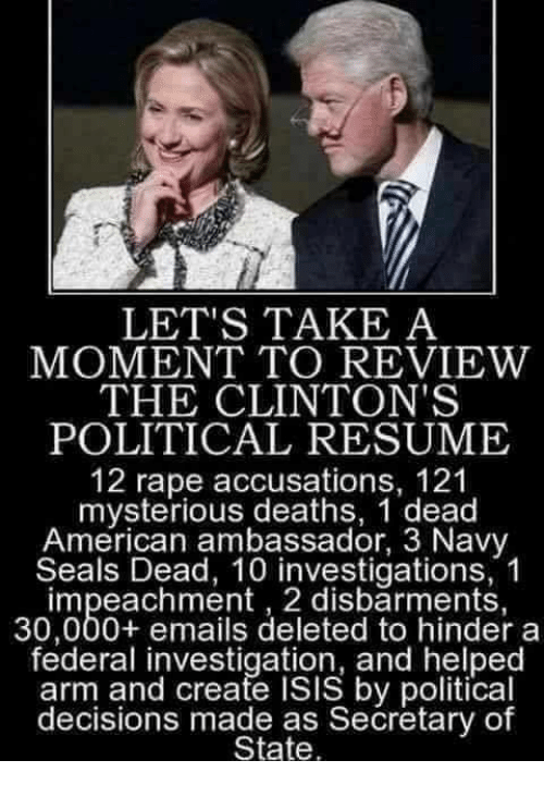impeachment: LET'S TAKE A  MOMENT TO REVIEW  THE CLINTON'S  POLITICAL RESUME  12 rape accusations, 121  mysterious deaths, 1 dead  American ambassador, 3 Navy  Seals Dead, 10 investigations, 1  impeachment , 2 disbarments,  30,000+ emails deleted to hinder a  federal investigation, and helped  arm and create ISIS by political  decisions made as Secretary of  State