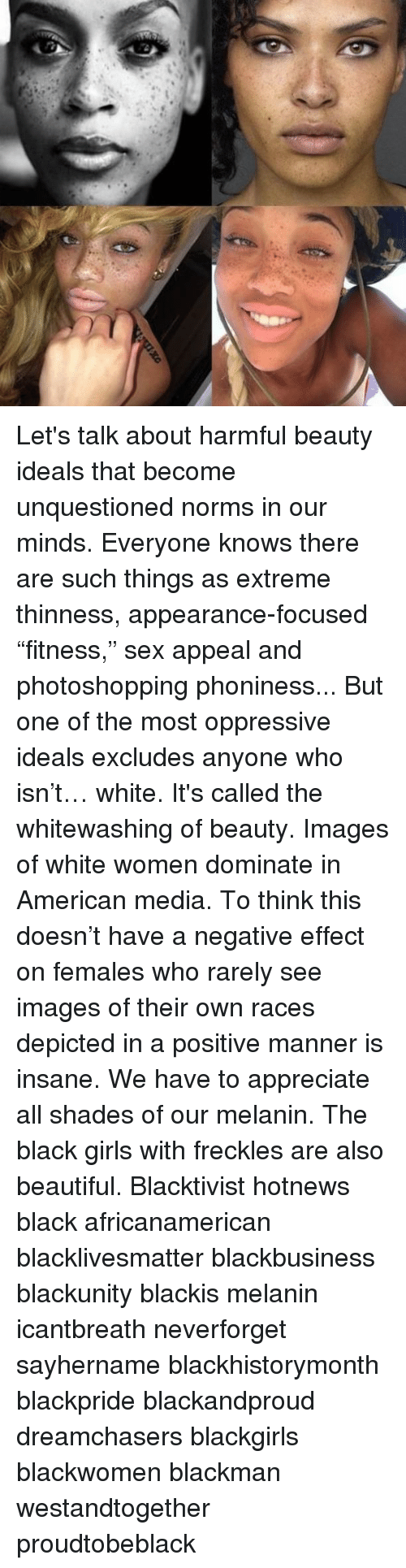 "Memes, 🤖, and Media: Let's talk about harmful beauty ideals that become unquestioned norms in our minds. Everyone knows there are such things as extreme thinness, appearance-focused ""fitness,"" sex appeal and photoshopping phoniness... But one of the most oppressive ideals excludes anyone who isn't… white. It's called the whitewashing of beauty. Images of white women dominate in American media. To think this doesn't have a negative effect on females who rarely see images of their own races depicted in a positive manner is insane. We have to appreciate all shades of our melanin. The black girls with freckles are also beautiful. Blacktivist hotnews black africanamerican blacklivesmatter blackbusiness blackunity blackis melanin icantbreath neverforget sayhername blackhistorymonth blackpride blackandproud dreamchasers blackgirls blackwomen blackman westandtogether proudtobeblack"