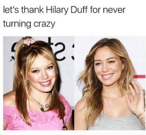 Hilary: let's thank Hilary Duff for never  turning crazy