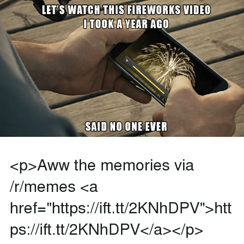 "Aww, Memes, and Fireworks: LET'S WATCH THIS FIREWORKS VIDEO  ITOOK A YEAR AGO  SAID NO ONE EVER <p>Aww the memories via /r/memes <a href=""https://ift.tt/2KNhDPV"">https://ift.tt/2KNhDPV</a></p>"