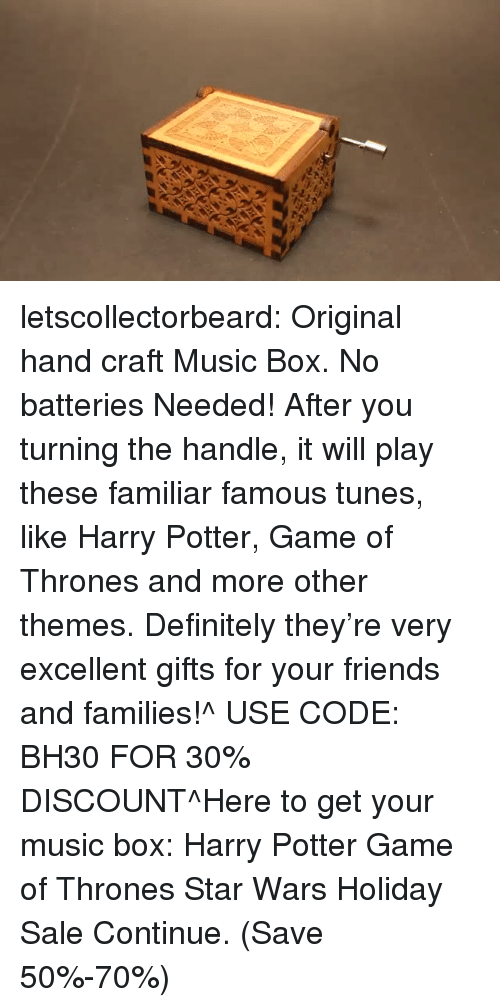 tunes: letscollectorbeard:  Original hand craft Music Box. No batteries Needed! After you turning the handle, it will play these familiar famous tunes, like Harry Potter, Game of Thrones and more other themes. Definitely they're very excellent gifts for your friends and families!^ USE CODE: BH30 FOR 30% DISCOUNT^Here to get your music box: Harry Potter  Game of Thrones  Star Wars Holiday Sale Continue. (Save 50%-70%)
