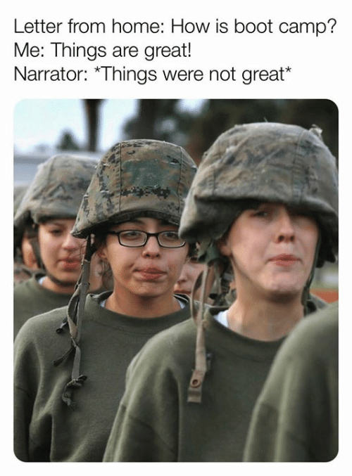 narrator: Letter from home: How is boot camp?  Me: Things are great!  Narrator: *Things were not great*