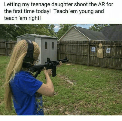 Memes, Time, and Today: Letting my teenage daughter shoot the AR for  the first time today! Teach 'em young and  teach 'em right!