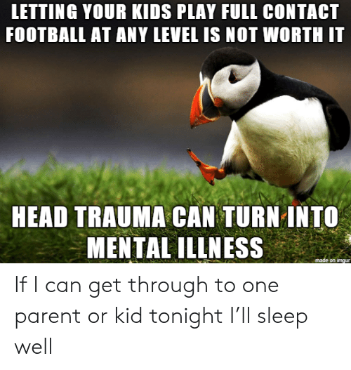 Get Through: LETTING YOUR KIDS PLAY FULL CONTACT  FOOTBALL AT ANY LEVEL IS NOT WORTH IT  HEAD TRAUMA CAN TURN INTO  MENTAL ILLNESS  made on imgur If I can get through to one parent or kid tonight I'll sleep well