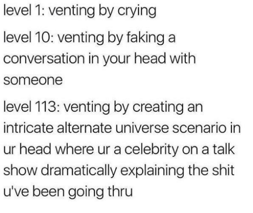 Crying, Head, and Shit: level 1: venting by crying  level 10: venting by faking a  conversation in your head with  someone  level 113: venting by creating an  intricate alternate universe scenario in  ur head where ur a celebrity on a talk  show dramatically explaining the shit  u've been going thru