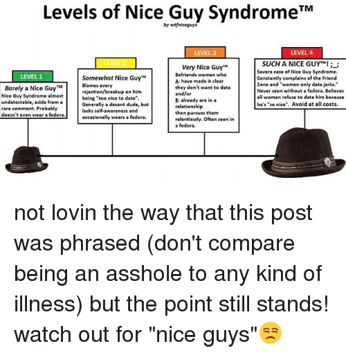 """fedoras: Levels of Nice Guy Syndrome TM  by wtfniceguys  LEVEL 4  LEVEL 3  SUCH A NICE GUYTM!  Very Nice Guy""""M  Severe case of Nice Guy Syndrome.  Befriends women who  LEVEL 1  Somewhat Nice Guy  Constantly complains of the Friend  A: have made it clear  zone and """"women only date jerks.  Blames every  Barely a Nice Guy TM  they don't want to date  Never seen without a fedora. Believes  rejection/breakup on him  and/or  Nice Guy Syndrome almost  women refuse to date him because  being """"too nice to date""""  B: already are in a  undetectable, aside from a  he's """"so nice"""". Avoid at all costs  Generally a decent dude, but  relationship  rare comment. Probably  lacks self-awareness and  then pursues them  doesn't even wear a fedora  wears a fedora.  occasionally  relentlessly. Often seen in  a fedora. not lovin the way that this post was phrased (don't compare being an asshole to any kind of illness) but the point still stands! watch out for """"nice guys""""😒"""