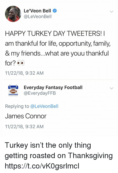 Family, Fantasy Football, and Football: Le'Veon Bell  @LeVeonBell  HAPPY TURKEY DAY TWEETERS!  am thankful for life, opportunity, family,  & my friends...what are youu thankful  for? )  11/22/18, 9:32 AM  eryday Fantasy Football  EFFB  Fantasy Football  Replying to @LeVeonBell  James Connor  11/22/18, 9:32 AM Turkey isn't the only thing getting roasted on Thanksgiving https://t.co/vK0gsrlmcI