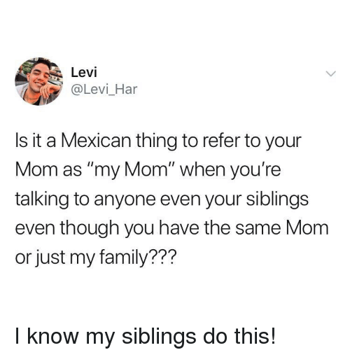 "levi: Levi  @Levi_Har  Is it a Mexican thing to refer to your  Mom as ""my Mom"" when you're  talking to anyone even your siblings  even though you have the same Mom  or just my family??? I know my siblings do this!"