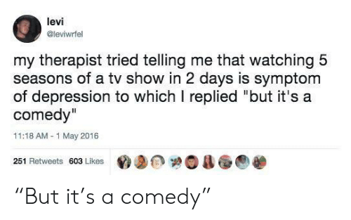 "levi: levi  @leviwrfel  my therapist tried telling me that watching 5  seasons of a tv show in 2 days is symptom  of depression to which I replied ""but it's a  comedy""  11:18 AM-1 May 2016  251 Retweets 603 Likes ""But it's a comedy"""