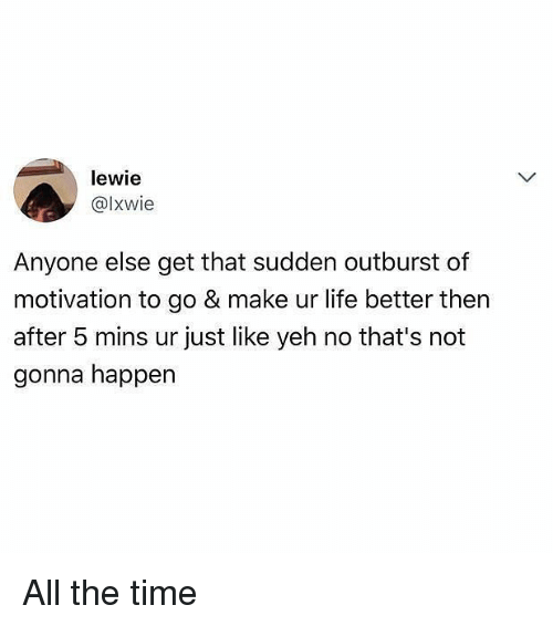 Life, Memes, and Time: lewie  @lxwie  Anyone else get that sudden outburst of  motivation to go & make ur life better then  after 5 mins ur just like yeh no that's not  gonna happen All the time