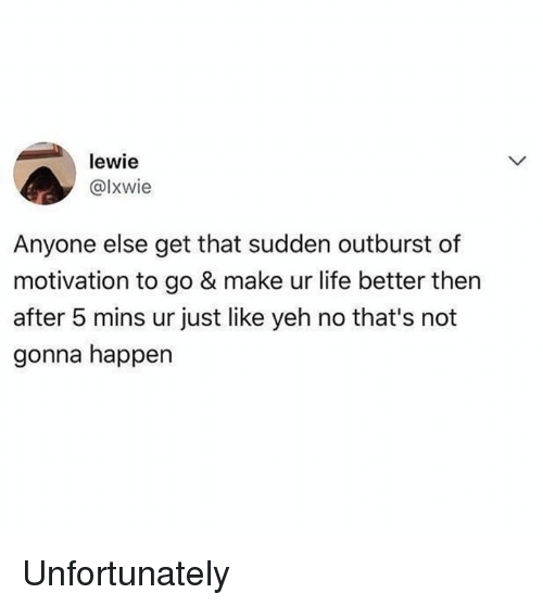 Dank, Life, and 🤖: lewie  @lxwie  Anyone else get that sudden outburst of  motivation to go & make ur life better then  after 5 mins ur just like yeh no that's not  gonna happen Unfortunately