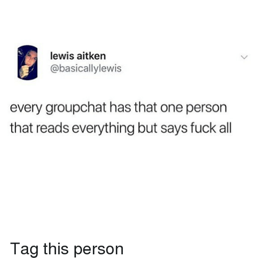 Fuck All: lewis aitken  @basicallylewis  every groupchat has that one person  that reads everything but says fuck all Tag this person
