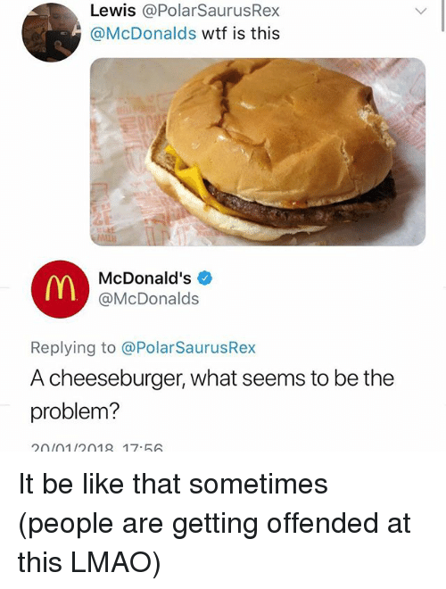 A Cheeseburger: Lewis @PolarSaurusRex  @McDonalds wtf is this  ALLB  McDonald's  @McDonalds  Replying to @PolarSaurusRex  A cheeseburger, what seems to be the  problem?  20(01/2018 17.56 It be like that sometimes (people are getting offended at this LMAO)