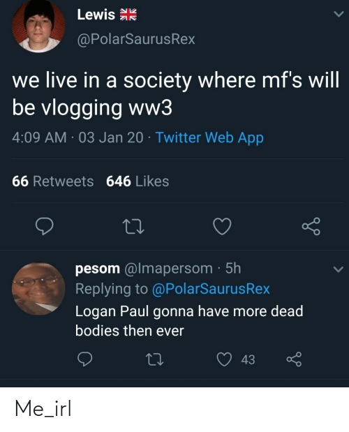 likes: Lewis R  @PolarSaurusRex  we live in a society where mf's will  be vlogging ww3  4:09 AM · 03 Jan 20 · Twitter Web App  66 Retweets 646 Likes  pesom @lmapersom · 5h  Replying to @PolarSaurusRex  Logan Paul gonna have more dead  bodies then ever  43 Me_irl