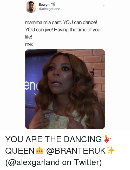 Dancing, Life, and Memes: lewyn  @alexgarland  mamma mia cast: YOU can dance!  YOU can jive! Having the time of your  life!  me YOU ARE THE DANCING💃 QUEEN👑 @BRANTERUK✨ (@alexgarland on Twitter)
