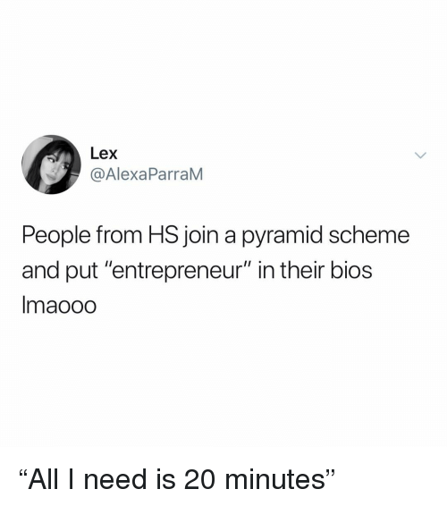 "Entrepreneur: Lex  @AlexaParraM  People from HS join a pyramid scheme  and put ""entrepreneur"" in their bios  Imaooo ""All I need is 20 minutes"""