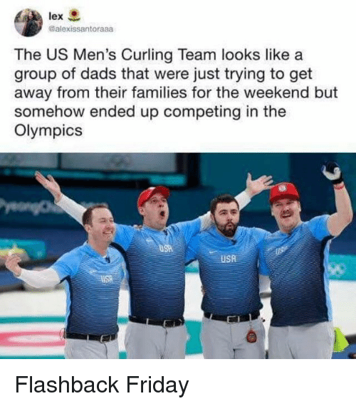 Friday, The Weekend, and Olympics: lex  @alexissantoraaa  The US Men's Curling Team looks like a  group of dads that were just trying to get  away from their families for the weekend but  somehow ended up competing in the  Olympics  USA Flashback Friday
