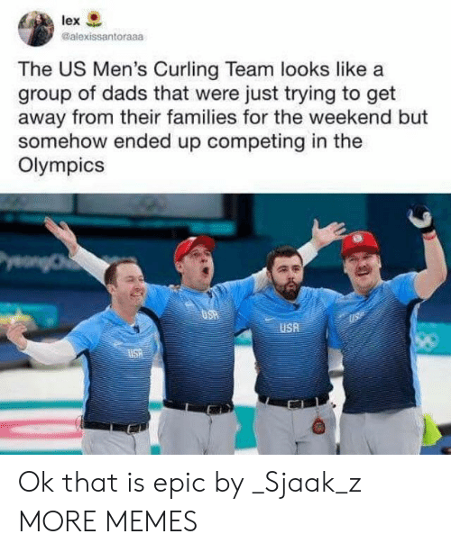 Dank, Memes, and Target: lex  @alexissantoraaa  The US Men's Curling Team looks like a  group of dads that were just trying to get  away from their families for the weekend but  somehow ended up competing in the  Olympics  USA Ok that is epic by _Sjaak_z MORE MEMES